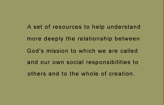 text: a set of resources to help understand more deeply the relationship between God's mission to which we are called and our own social responsibilities to others and to the whole of creation.